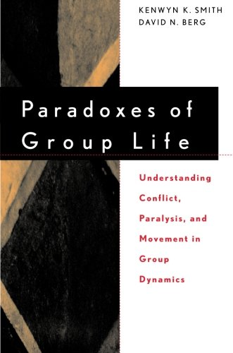 Paradoxes of Group Life P: Understanding Conflict, Paralysis, and Movement in Group Dynamics (New Lexington Press Organization Sciences Series)