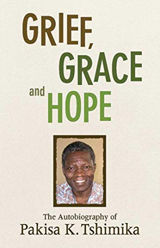 Grief, Grace and Hope: The Autobiography Of Pakisha K. Tshimika (Diary Congo)