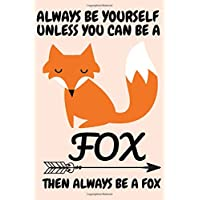Always Be Yourself Unless You Can Be A Fox Then Always Be A Fox: Be A Fox Blank Lined Note Book