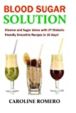 Blood Sugar Solution: Cleanse and Sugar detox with 27 Diabetic friendly Smoothi