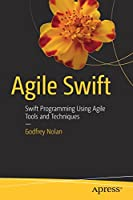Agile Swift: Swift Programming Using Agile Tools and Techniques Front Cover