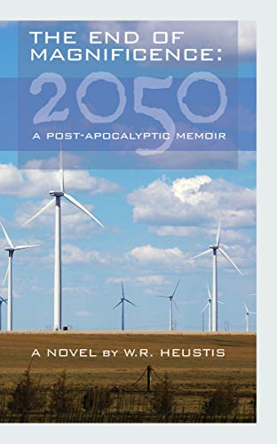 The End of Magnificence: 2050: A Post-Apocalyptic Memoir by [Heustis, W.R.]