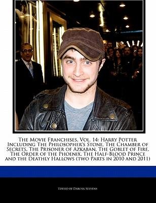 [(The Movie Franchises, Vol. 14: Harry Potter Including the Philosopher's Stone, the Chamber of Secrets, the Prisoner of Azkaban, the Goblet of Fire, the Order of the Phoenix, the Half-Blood Prince and the Deathly Hallows (Two Parts in 2010 and 2011))] [Author: Dakota Stevens] published on (November, 2010)