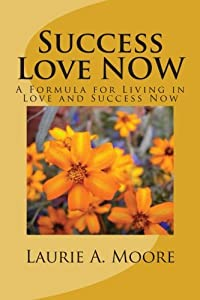 Success Love NOW: A Formula for Living in Love and Success Now