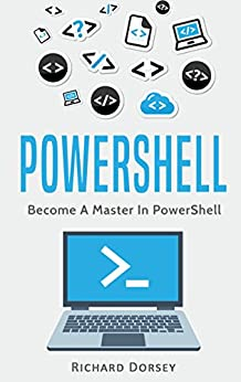 Powershell: Become A Master In Powershell (Windows Powershell 5, Powershell Scripting, Command Line, Javascript, C++, SQL) by [Dorsey, Richard]