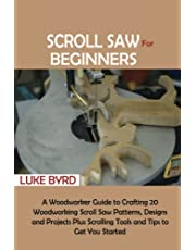 Scroll Saw for Beginners: A Woodworker Guide to Crafting 20 Woodworking Scroll Saw Patterns, Designs and Projects Plus Scrolling Tools and Tips to Get You Started