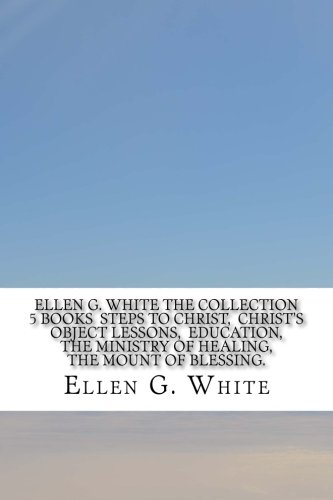 Read Online Ellen G. White The Collection 5 Books Steps to Christ, Christ's Object Lessons, Education, The Ministry of Healing, The Mount of Blessing. PDF