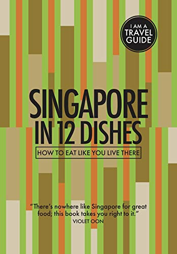 Singapore In 12 Dishes - How to eat like you live there (Culinary travel guide) by Leanne Kitchen, Antony Suvalko