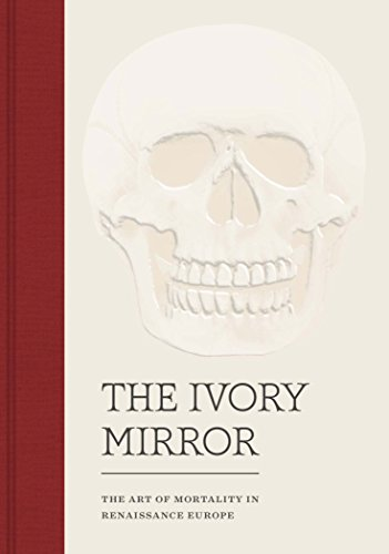 The Ivory Mirror: The Art Of Mortality In Renaissance Europe