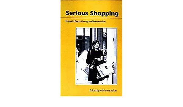 serious shopping essays in psychotherapy and consumerism adrienne  serious shopping essays in psychotherapy and consumerism adrienne baker  dr  psychopathology amazon canada