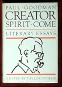 "come creator essay goodman literary paul spirit Many of the works come from goodman's mature labor nevertheless , there isn't an unnecessary item in the collection, and taylor stoehr's ""introduction""—about goodman's creativity and cast-of-mind—is an important essay in its own right."