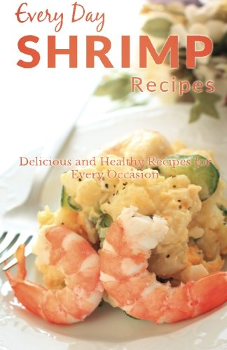 Shrimp Recipes: The Beginner's Guide to Breakfast, Lunch, Dinner, and More (Every Day Recipes)