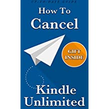 Cancel Kindle Unlimited: How To Cancel Your Kindle Unlimited Subscription (3 Step-Guide, Completely Up-To-Date With Awesome Gift Inside)