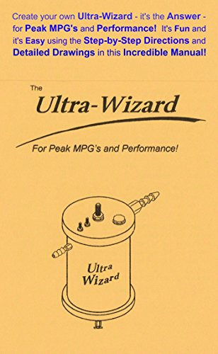 The Ultra Wizard: Create your own Ultra-Wizard - it's the Answer - for Peak MPG's and Performance! It's Fun and Easy using the Step-by-Step Directions and Detailed Drawings in this incredible Manual!