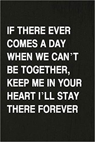 If There Ever Comes A Day When We Can\'t Be Together, Keep Me ...