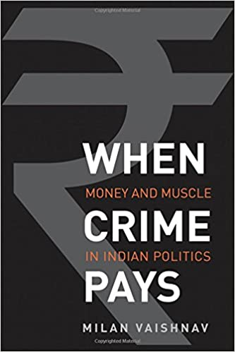 When Crime Pays: Money and Muscle in Indian Politics: Milan Vaishnav ...