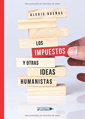 Los impuestos y otras ideas humanistas (Spanish Edition) [Alexis Dueñas] (Tapa Blanda)