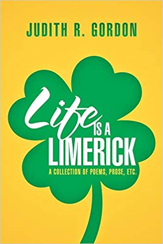 Life Is a Limerick: A Collection of Poems, Prose, Etc : Judith R