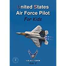 United States Air Force Pilot For Kids!: How To Become an Air Force Pilot (Leadership and Self-Esteem and Self-Respect Books For Kids Book 2)