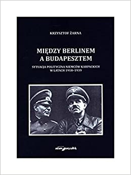 Miedzy Berlinem a Budapesztem. Sytuacja polityczna Niemcow karpackich w latach 1918-1939 (polish)