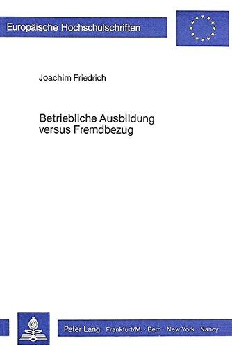 Betriebliche Ausbildung versus Fremdbezug: Untersuchungen zu einer mikroökonomischen Theorie allgemeiner betrieblicher Ausbildung (Europäische ... Universitaires Européennes) (German Edition) by Peter Lang GmbH, Internationaler Verlag der Wissenschaften
