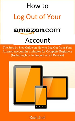 How to Log Out of Your Amazon.com Account: The Step by Step Guide on How to Log Out from Your Amazon Account in 1 minutes for Complete Beginners (Including how to Log out on all Devices)