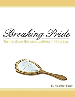 Breaking Pride - Tearing Down Walls, Walking in His Grace by [Bixler, Heather]