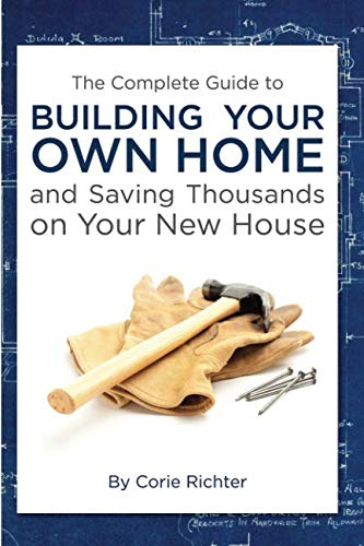 The Complete Guide to Building Your Own Home and Saving Thousands on Your New - House Selling Best Plans