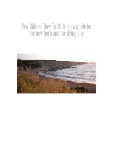 New Bible of How To 2016 - new guide for the new born and the dying one