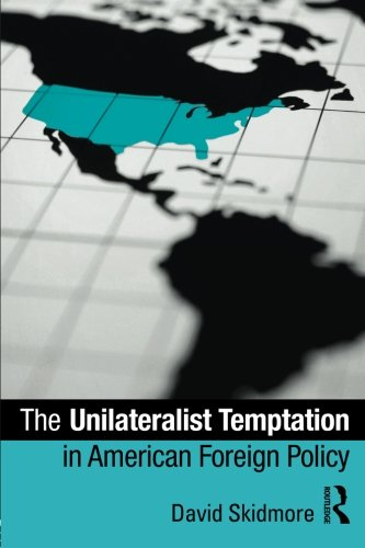 The Unilateralist Temptation in American Foreign Policy (Foreign Policy Analysis)