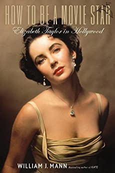 How to Be a Movie Star: Elizabeth Taylor in Hollywood by [Mann, William J.]