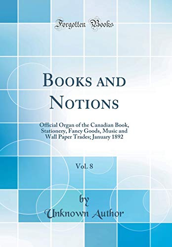 Books and Notions, Vol. 8: Official Organ of the Canadian Book, Stationery, Fancy Goods, Music and Wall Paper Trades; January 1892 (Classic Reprint)