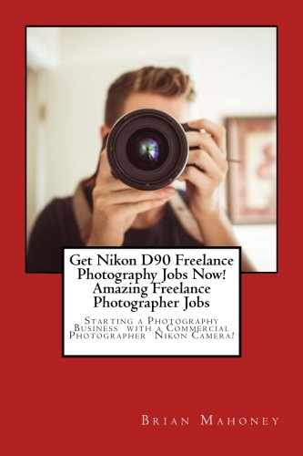 Get Nikon D90 Freelance Photography Jobs Now! Amazing Freelance Photographer Jobs: Starting A Photography Business With A Commercial Photographer Nikon Camera!