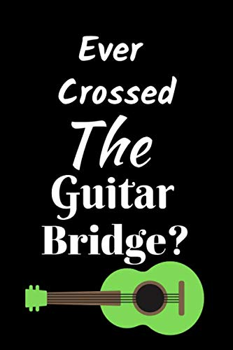 Ever Crossed The Guitar Bridge?: Best as Gift For Music Lovers, Teachers, Jazz Lovers, Producers, Students, Guitar Players, Songwriters. Gift / ... Ruled Notebook To Write In 125 Lined Pages