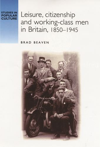 Leisure, citizenship and working-class men in Britain, 1850-1940 (Studies in Popular Culture MUP)