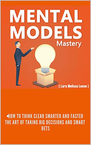 Mental Models Mastery: How to Think Clear,  Smarter and Faster. The Art of taking big decisions and  Smart  Bets.