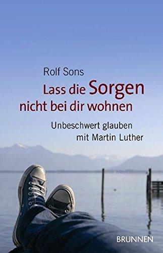 Lass die Sorgen nicht bei dir wohnen: Unbeschwert glauben mit Martin Luther