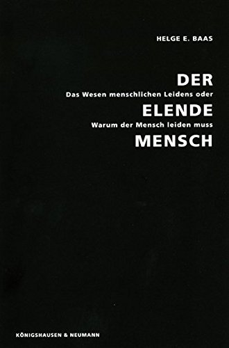Der Elende Mensch: Das Wesen menschlichen Leidens oder: Warum der Mensch leiden muss (Epistemata - Würzburger wissenschaftliche Schriften. Reihe Philosophie)