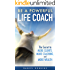 LIFE COACHING: Be A Powerful Life Coach: The Secret To More Clients, More Coaching, and More Wealth (Life Coaching Handbook, Coaching Questions, Life Coaching)