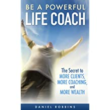 LIFE COACHING: Be A Powerful Life Coach: The Secret To More Clients, More Coaching, and More Wealth Life Coaching Handbook, Coaching Questions (Life Coaching ... Powerful Coaching Questions Book 1)