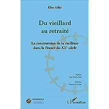Du vieillard au retraité: La construction de la vieillesse dans la France du XXème siècle (French Edition)