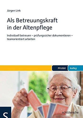 Als Betreuungskraft in der Altenpflege: Individuell betreuen - prüfungssicher dokumentieren - teamorientiert arbeiten (PFLEGE kolleg)