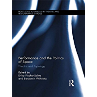 Performance and the Politics of Space: Theatre and Topology (Routledge Advances in Theatre & Performance Studies) (English Edition)
