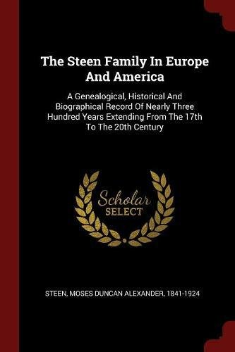 The Steen Family In Europe And America: A Genealogical, Historical And Biographical Record Of Nearly Three Hundred Years Extending From The 17th To The 20th Century