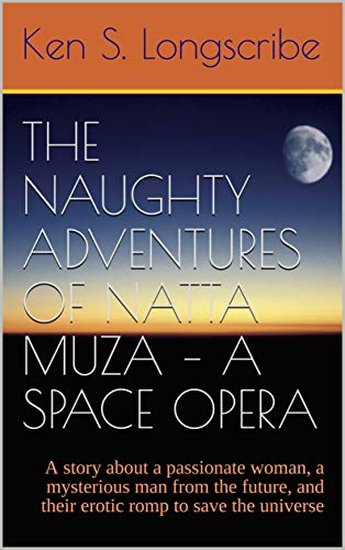 The Naughty Adventures of Natta Muza – A Space Opera: A story about a passionate woman, a mysterious man from the future, and their erotic romp to save the universe