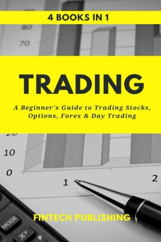 Trading: 4 Books in 1: A Beginner's Guide to Trading Stocks, Options, Forex & Day Trading