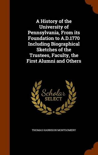 Read Online A History of the University of Pennsylvania, From its Foundation to A.D.1770 Including Biographical Sketches of the Trustees, Faculty, the First Alumni and Others pdf