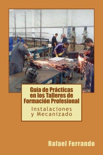Gua de Prcticas en los Talleres de Formacin Profesional: Instalacies y Mecanizado (Spanish Edition)
