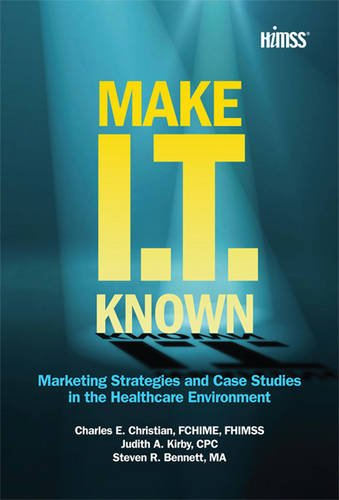 Make IT Known: Marketing Strategies and Case Studies in the Healthcare Environment (HIMSS Book Series)