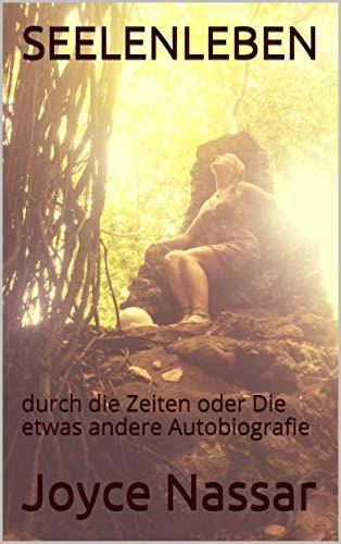 SEELENLEBEN: durch die Zeiten oder Die etwas andere Autobiografie (German Edition) ()